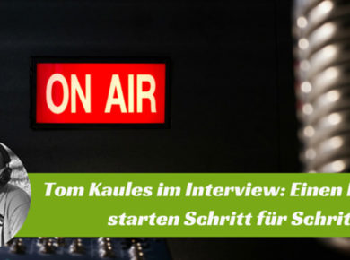 Im Interview mit Tom Kaules - Eine Anleitung wie man einen Podcast Schritt für Schritt erstellt