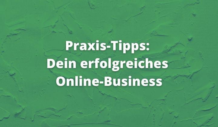 Praxis Tipps Dein erfolgreiches Online Business
