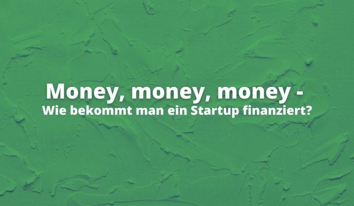 Money, money, money - Wie bekommt man ein Startup finanziert?